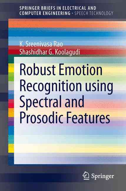 Robust Emotion Recognition Using Spectral and Prosodic Features By Rao, K. Sreenivasa/ Koolagudi, Shashidhar G.